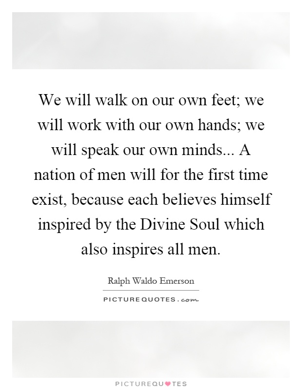 We will walk on our own feet; we will work with our own hands; we will speak our own minds... A nation of men will for the first time exist, because each believes himself inspired by the Divine Soul which also inspires all men Picture Quote #1
