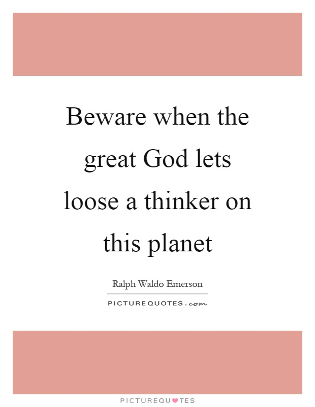 Beware when the great God lets loose a thinker on this planet Picture Quote #1