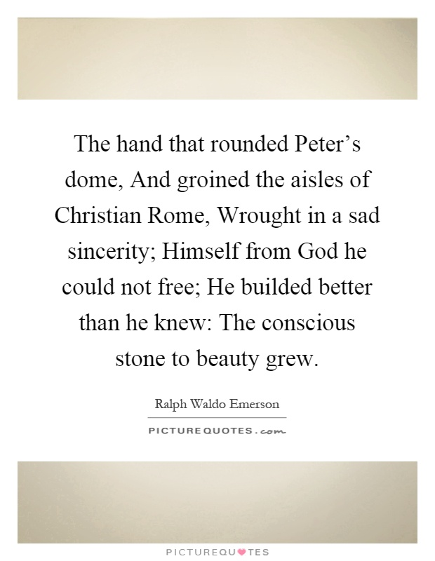 The hand that rounded Peter's dome, And groined the aisles of Christian Rome, Wrought in a sad sincerity; Himself from God he could not free; He builded better than he knew: The conscious stone to beauty grew Picture Quote #1