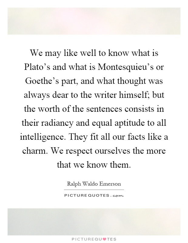 We may like well to know what is Plato's and what is Montesquieu's or Goethe's part, and what thought was always dear to the writer himself; but the worth of the sentences consists in their radiancy and equal aptitude to all intelligence. They fit all our facts like a charm. We respect ourselves the more that we know them Picture Quote #1