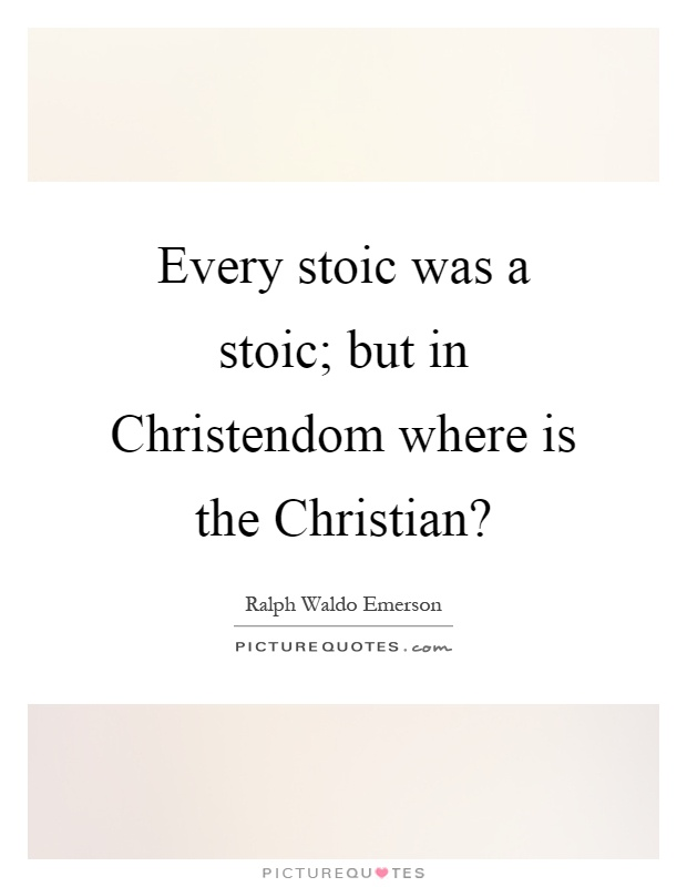 Every stoic was a stoic; but in Christendom where is the Christian? Picture Quote #1