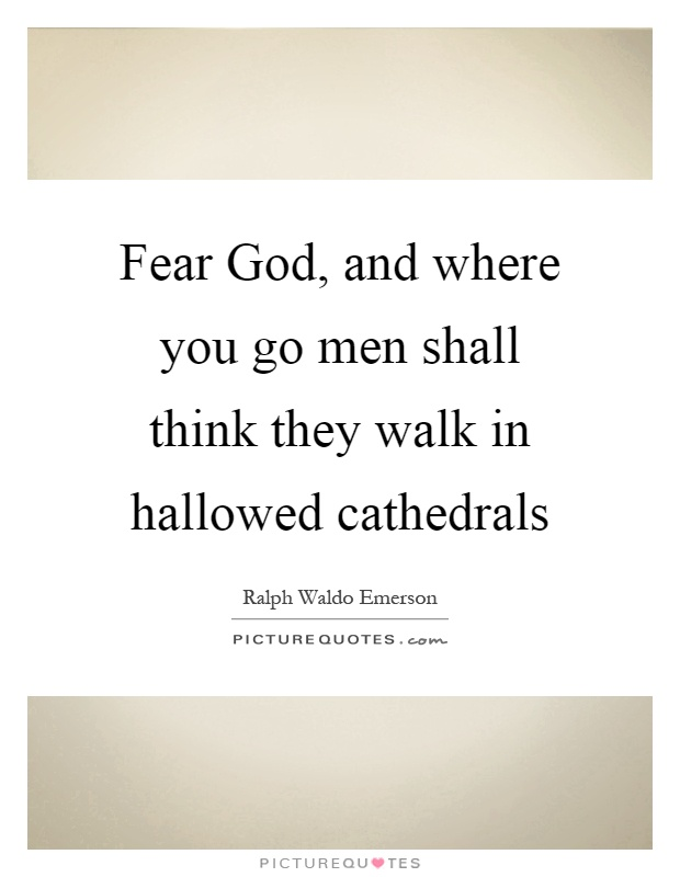 Fear God, and where you go men shall think they walk in hallowed cathedrals Picture Quote #1