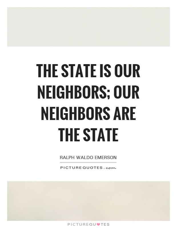 The State is our neighbors; our neighbors are the State Picture Quote #1