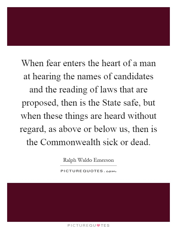 When fear enters the heart of a man at hearing the names of candidates and the reading of laws that are proposed, then is the State safe, but when these things are heard without regard, as above or below us, then is the Commonwealth sick or dead Picture Quote #1
