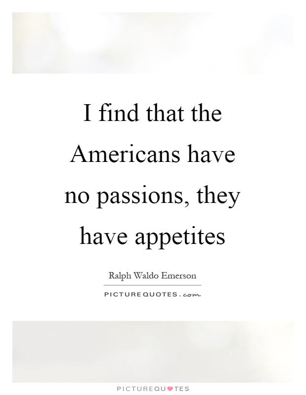I find that the Americans have no passions, they have appetites Picture Quote #1