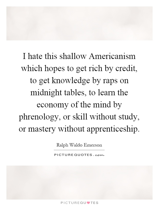 I hate this shallow Americanism which hopes to get rich by credit, to get knowledge by raps on midnight tables, to learn the economy of the mind by phrenology, or skill without study, or mastery without apprenticeship Picture Quote #1