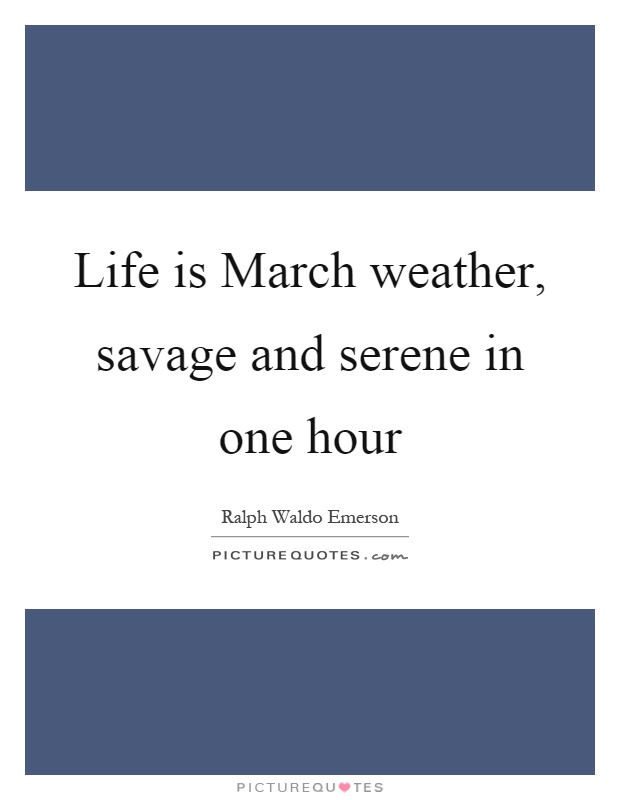 Life is March weather, savage and serene in one hour Picture Quote #1