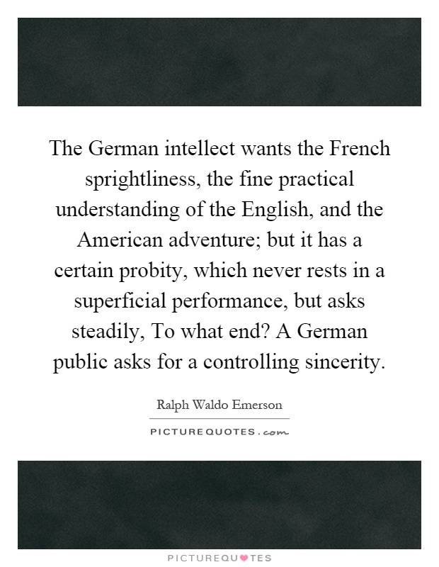 The German intellect wants the French sprightliness, the fine practical understanding of the English, and the American adventure; but it has a certain probity, which never rests in a superficial performance, but asks steadily, To what end? A German public asks for a controlling sincerity Picture Quote #1