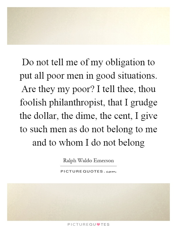 Do not tell me of my obligation to put all poor men in good situations. Are they my poor? I tell thee, thou foolish philanthropist, that I grudge the dollar, the dime, the cent, I give to such men as do not belong to me and to whom I do not belong Picture Quote #1