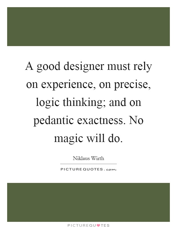 A good designer must rely on experience, on precise, logic thinking; and on pedantic exactness. No magic will do Picture Quote #1