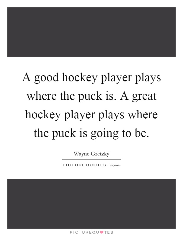 A good hockey player plays where the puck is. A great hockey player plays where the puck is going to be Picture Quote #1
