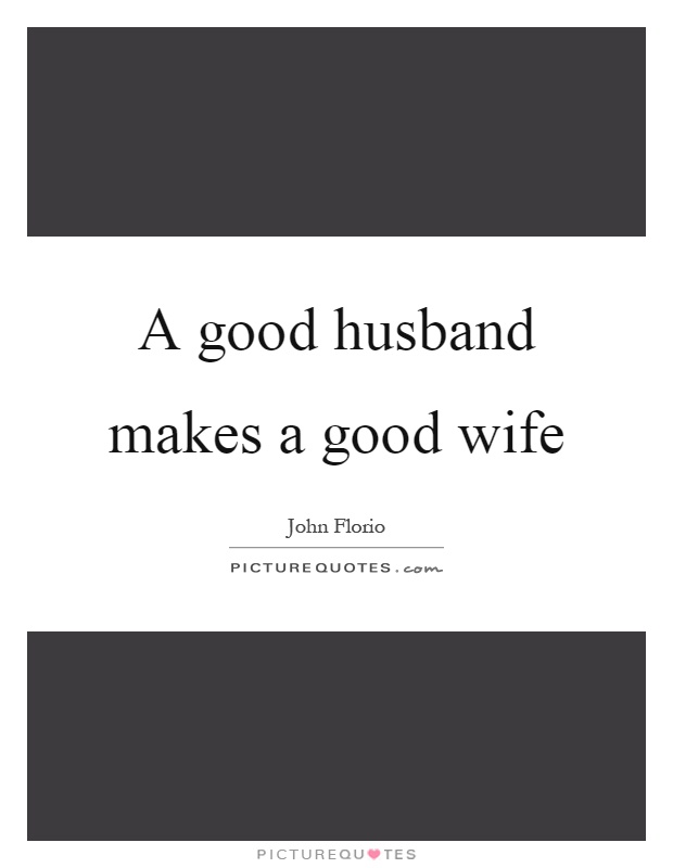 A good husband makes a good wife Picture Quote #1