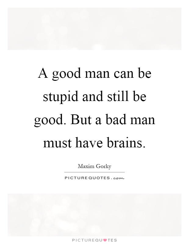 A good man can be stupid and still be good. But a bad man must have brains Picture Quote #1