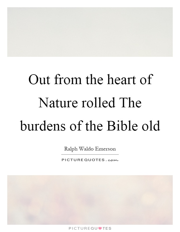Out from the heart of Nature rolled The burdens of the Bible old Picture Quote #1