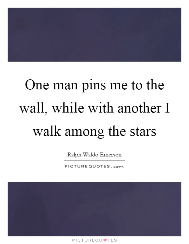 One man pins me to the wall, while with another I walk among the stars Picture Quote #1