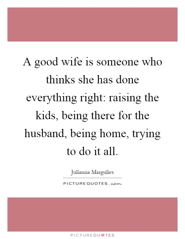A good wife is someone who thinks she has done everything right: raising the kids, being there for the husband, being home, trying to do it all Picture Quote #1