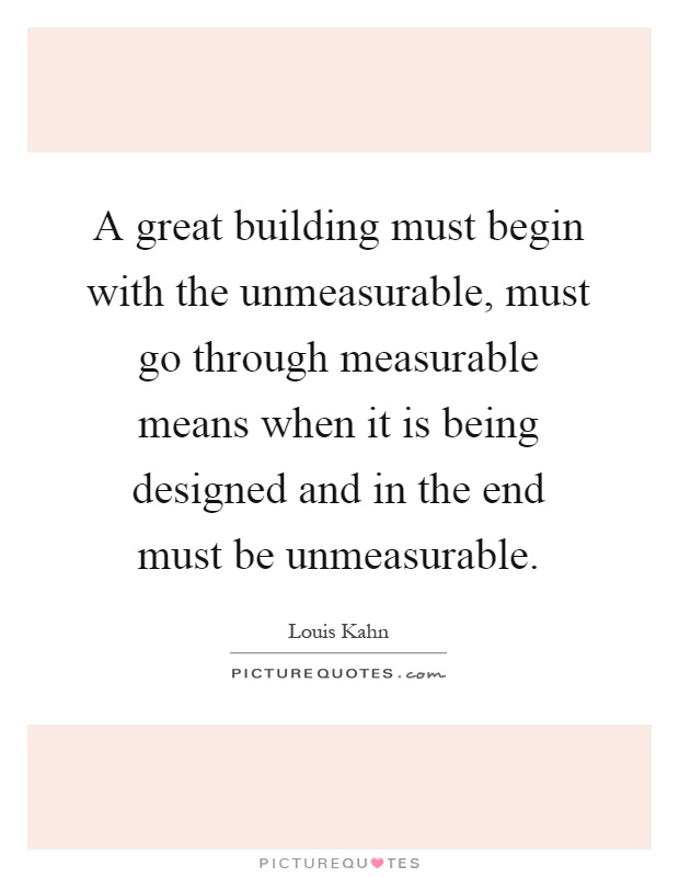 A great building must begin with the unmeasurable, must go through measurable means when it is being designed and in the end must be unmeasurable Picture Quote #1
