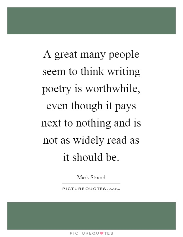 A great many people seem to think writing poetry is worthwhile, even though it pays next to nothing and is not as widely read as it should be Picture Quote #1