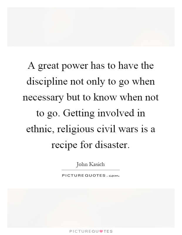 A great power has to have the discipline not only to go when necessary but to know when not to go. Getting involved in ethnic, religious civil wars is a recipe for disaster Picture Quote #1