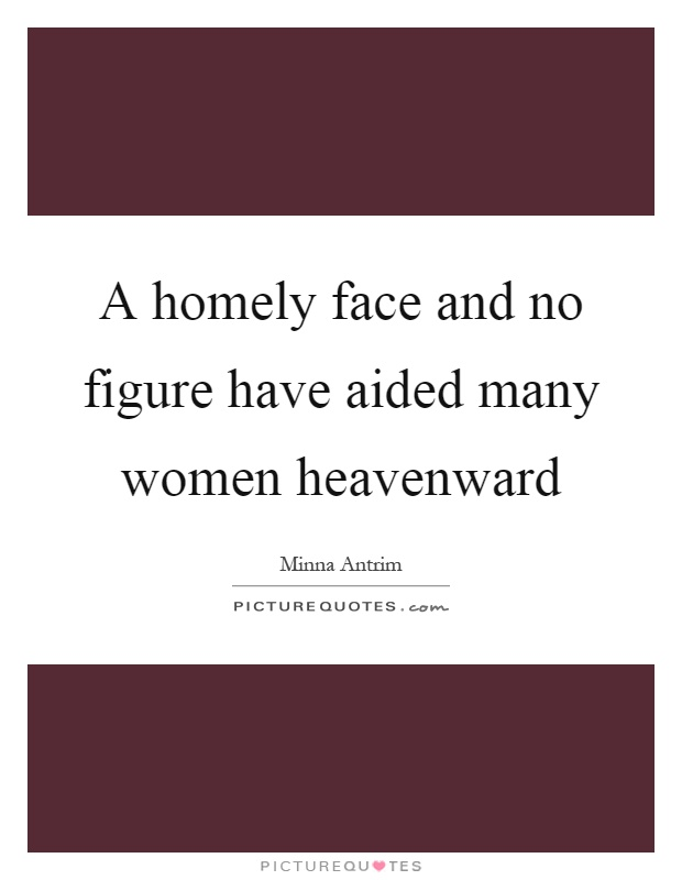 A homely face and no figure have aided many women heavenward Picture Quote #1