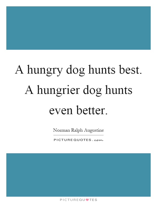 A hungry dog hunts best. A hungrier dog hunts even better Picture Quote #1