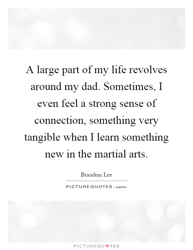 A large part of my life revolves around my dad. Sometimes, I even feel a strong sense of connection, something very tangible when I learn something new in the martial arts Picture Quote #1