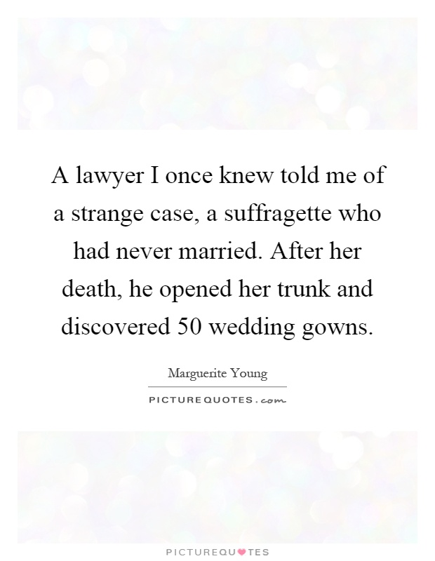 A lawyer I once knew told me of a strange case, a suffragette who had never married. After her death, he opened her trunk and discovered 50 wedding gowns Picture Quote #1