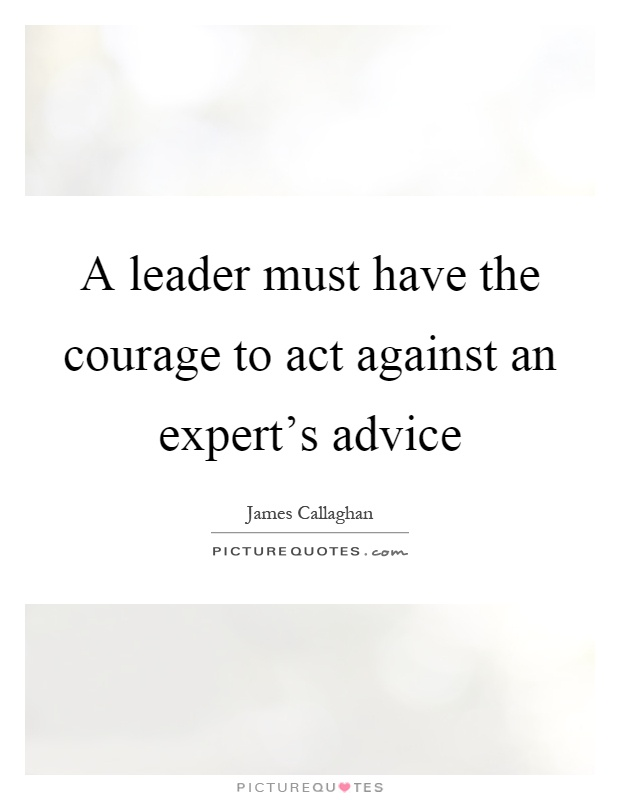 A leader must have the courage to act against an expert's advice Picture Quote #1