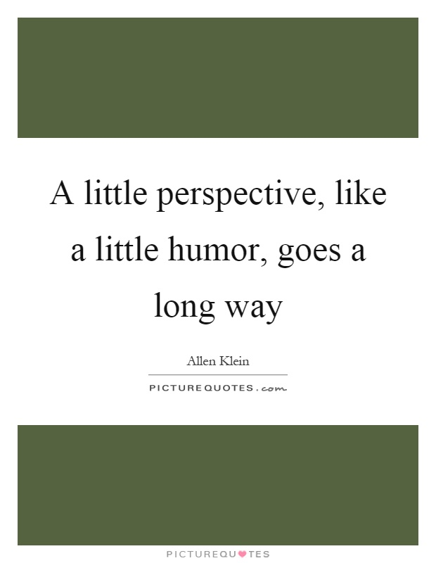 A little perspective, like a little humor, goes a long way Picture Quote #1