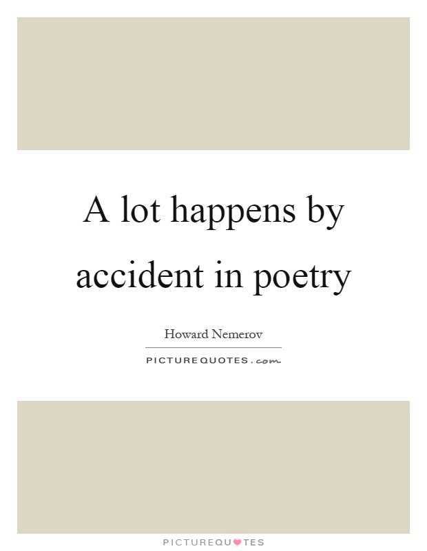 A lot happens by accident in poetry Picture Quote #1