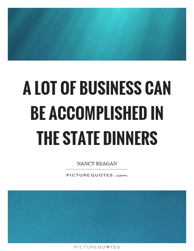 A lot of business can be accomplished in the state dinners Picture Quote #1