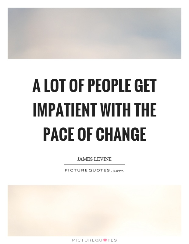 A lot of people get impatient with the pace of change Picture Quote #1