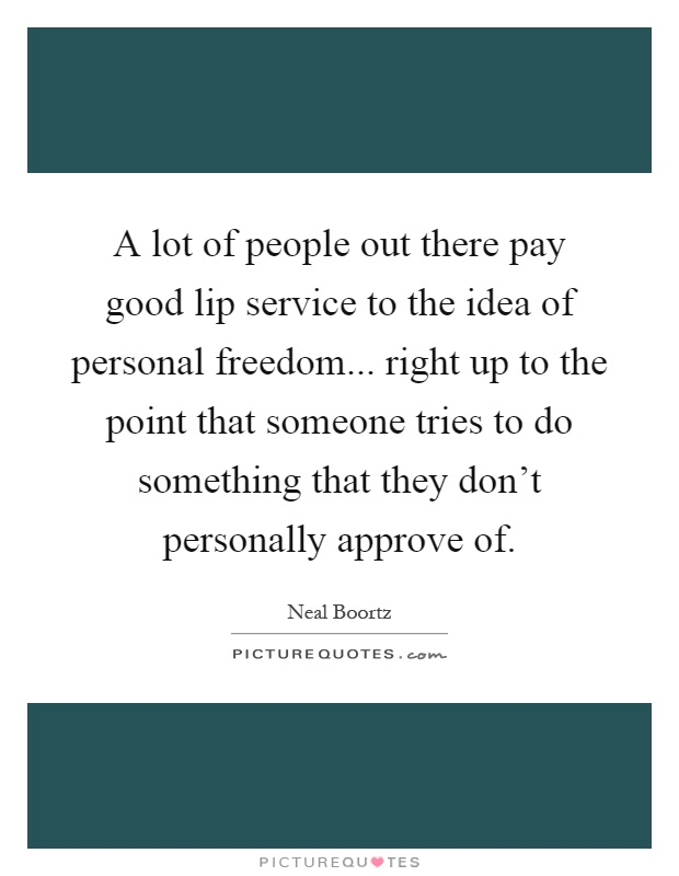A lot of people out there pay good lip service to the idea of personal freedom... right up to the point that someone tries to do something that they don't personally approve of Picture Quote #1