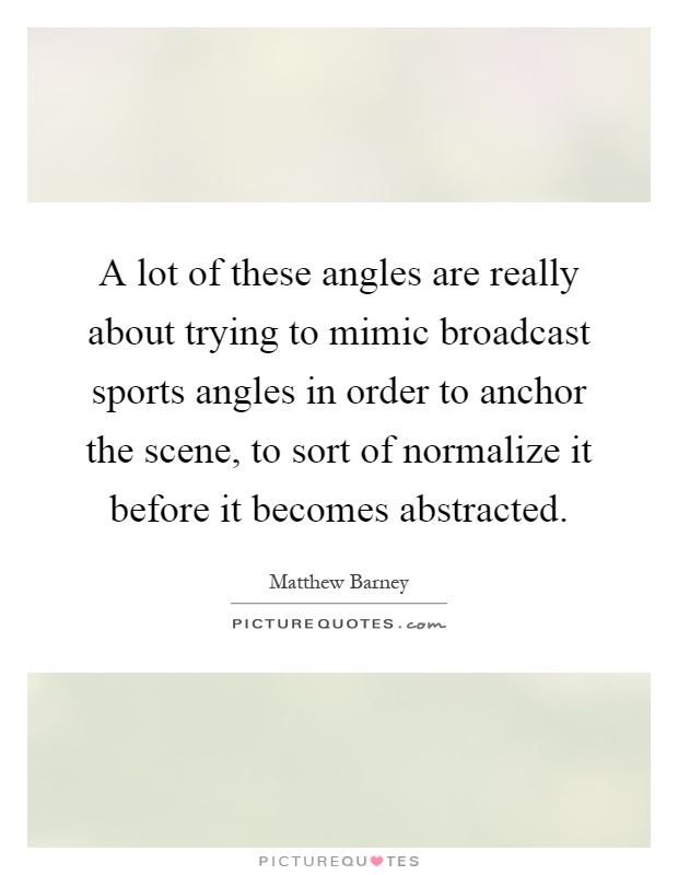 A lot of these angles are really about trying to mimic broadcast sports angles in order to anchor the scene, to sort of normalize it before it becomes abstracted Picture Quote #1