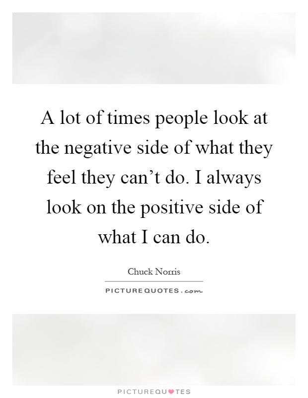 A lot of times people look at the negative side of what they feel they can't do. I always look on the positive side of what I can do Picture Quote #1