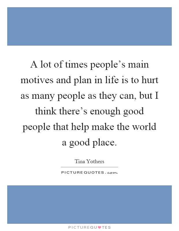 A lot of times people's main motives and plan in life is to hurt as many people as they can, but I think there's enough good people that help make the world a good place Picture Quote #1