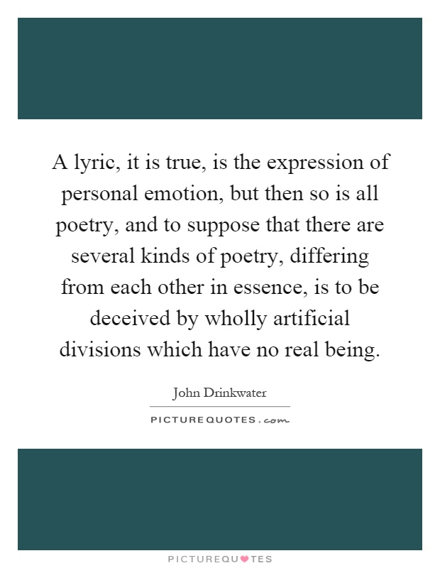 A lyric, it is true, is the expression of personal emotion, but then so is all poetry, and to suppose that there are several kinds of poetry, differing from each other in essence, is to be deceived by wholly artificial divisions which have no real being Picture Quote #1