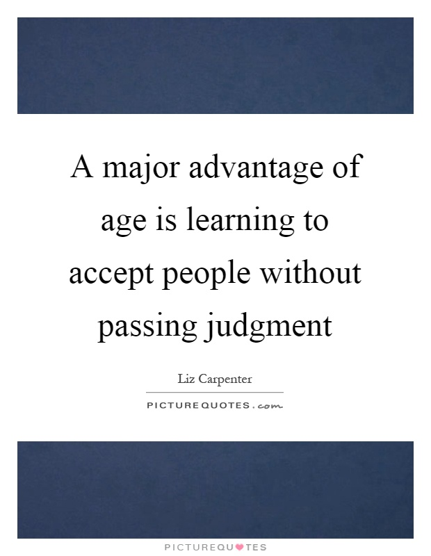 A major advantage of age is learning to accept people without passing judgment Picture Quote #1