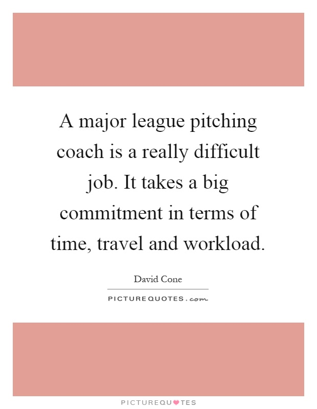 A major league pitching coach is a really difficult job. It takes a big commitment in terms of time, travel and workload Picture Quote #1