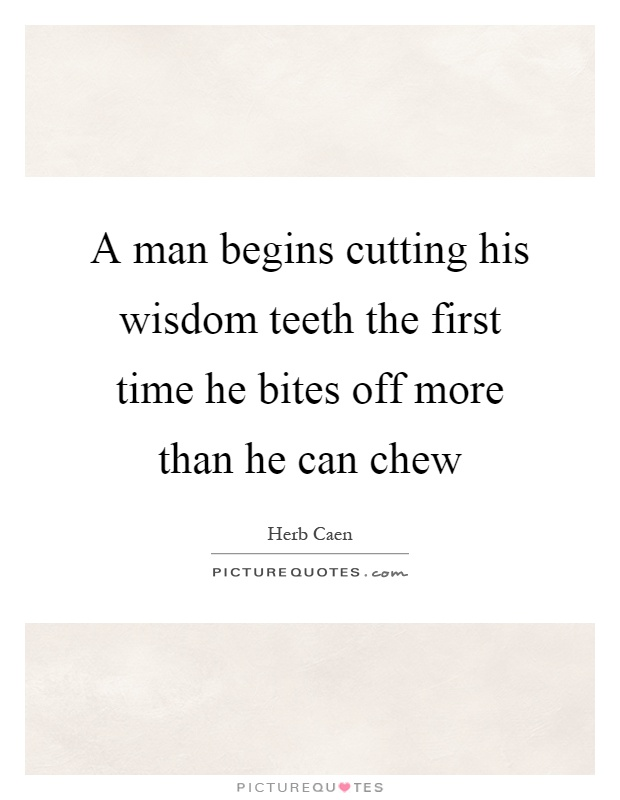A man begins cutting his wisdom teeth the first time he bites off more than he can chew Picture Quote #1