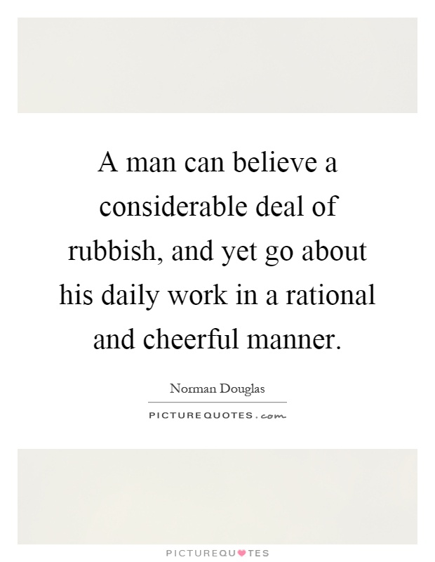 A man can believe a considerable deal of rubbish, and yet go about his daily work in a rational and cheerful manner Picture Quote #1