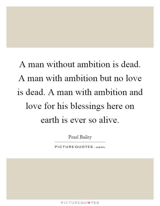 A man without ambition is dead. A man with ambition but no love is dead. A man with ambition and love for his blessings here on earth is ever so alive Picture Quote #1