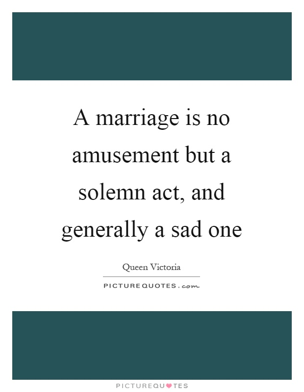 A marriage is no amusement but a solemn act, and generally a sad one Picture Quote #1