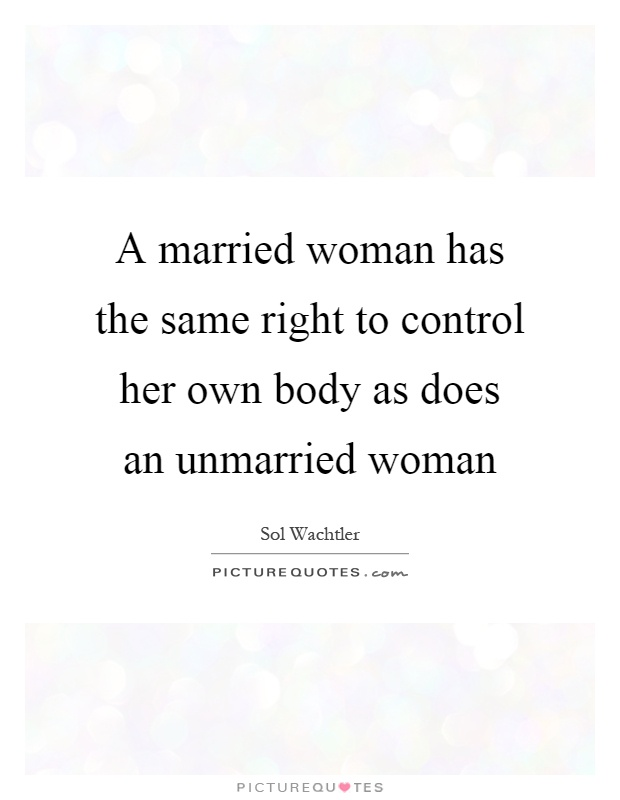 A married woman has the same right to control her own body as does an unmarried woman Picture Quote #1