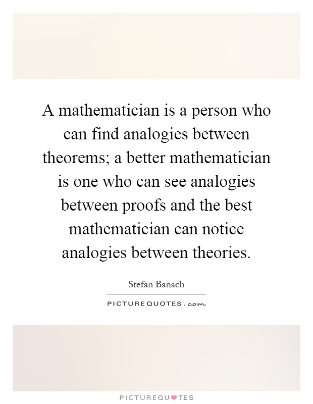 A mathematician is a person who can find analogies between theorems; a better mathematician is one who can see analogies between proofs and the best mathematician can notice analogies between theories Picture Quote #1