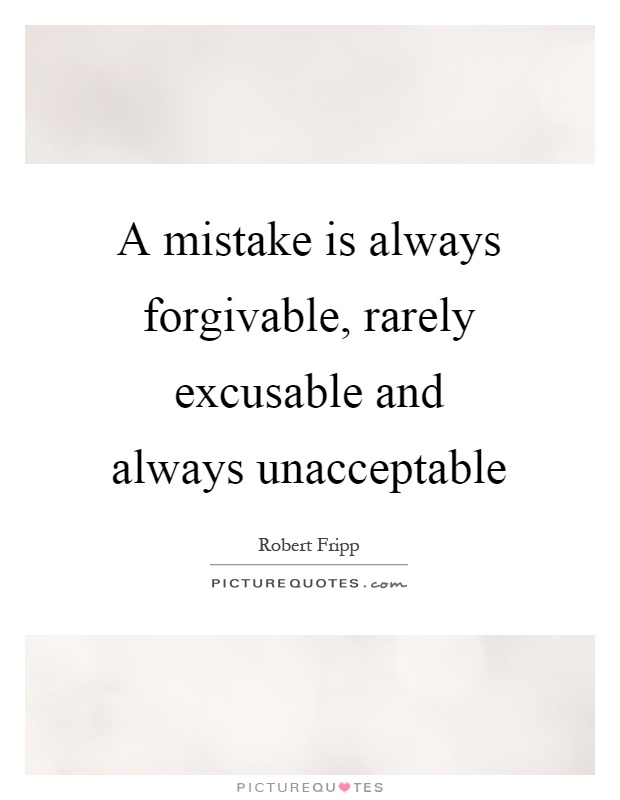 not excusable but certainly forgivable Lying is not only excusable it is not only  a mistake is always forgivable, rarely excusable and always  (in this era of scrutiny), but certainly, it's not.