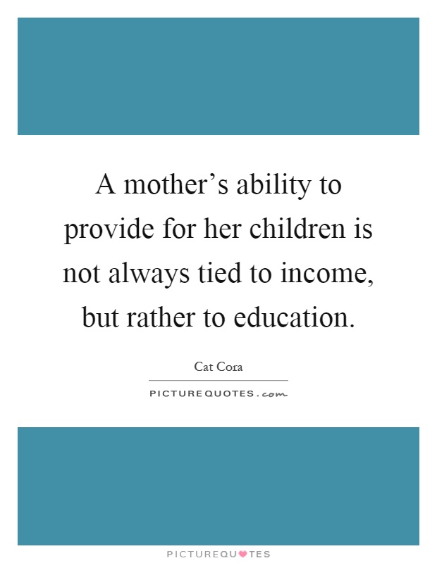 A mother's ability to provide for her children is not always tied to income, but rather to education Picture Quote #1