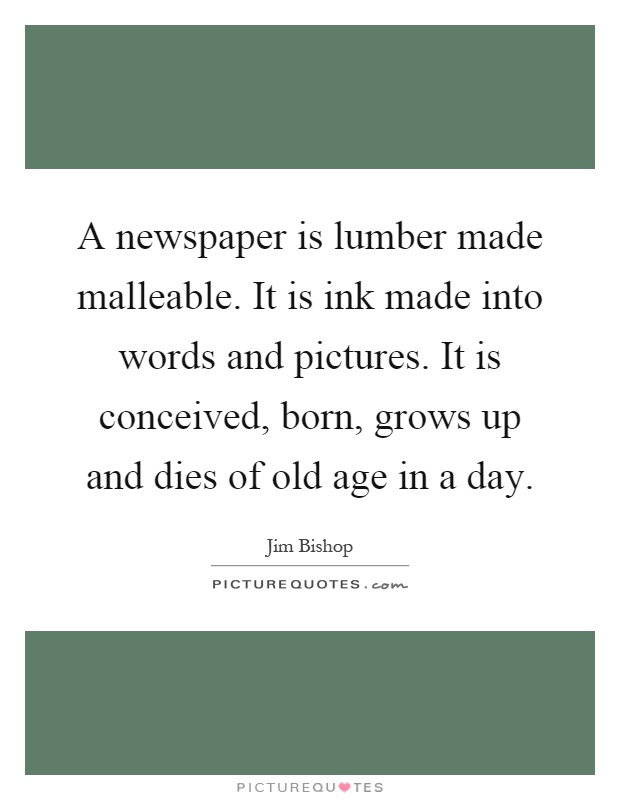 A newspaper is lumber made malleable. It is ink made into words and pictures. It is conceived, born, grows up and dies of old age in a day Picture Quote #1