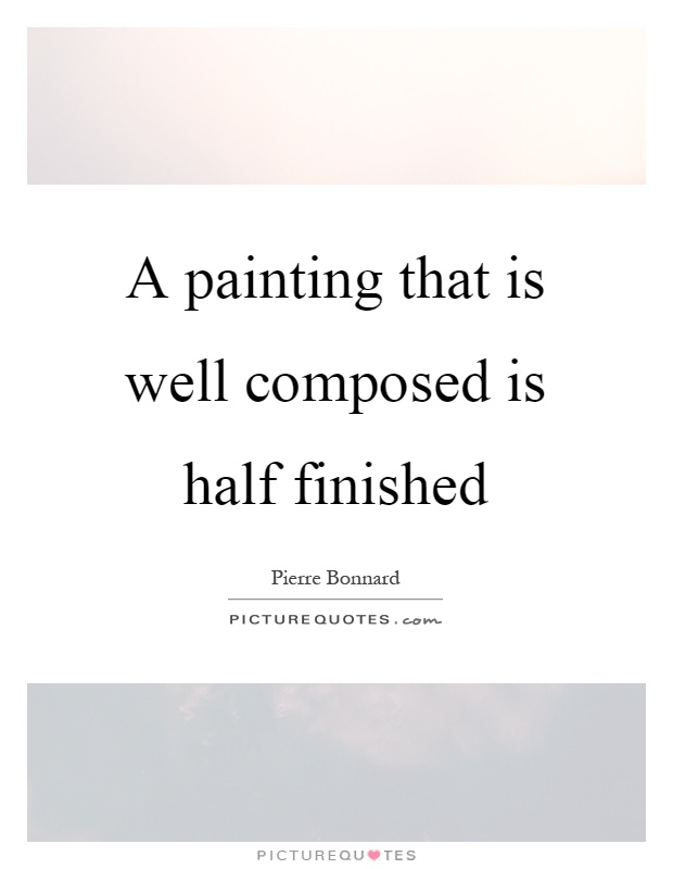A painting that is well composed is half finished Picture Quote #1