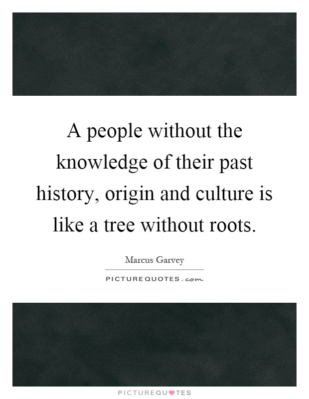 a people without the knowledge of Marcus garvey quotes - a people without the knowledge of their past history,  origin and culture is like a tree without roots.